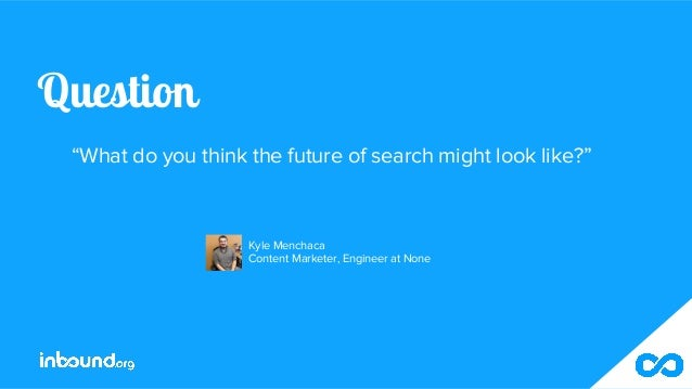 """Question """"What do you think the future of search might look like?"""" Kyle Menchaca Content Marketer, Engineer at None"""