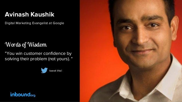 "Avinash Kaushik Digital Marketing Evangelist at Google Words of Wisdom ""You win customer confidence by solving their probl..."
