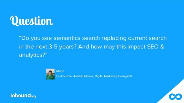 """Question """"Do you see semantics search replacing current search in the next 3-5 years? And how may this impact SEO & analyt..."""