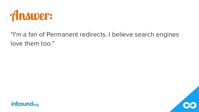"""Answer: """"I'm a fan of Permanent redirects. I believe search engines love them too."""""""