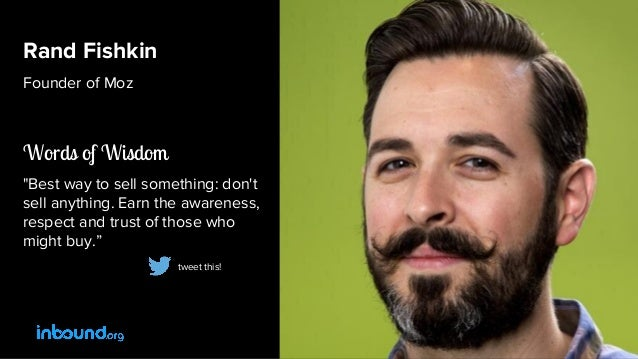"""Rand Fishkin Founder of Moz Words of Wisdom """"Best way to sell something: don't sell anything. Earn the awareness, respect ..."""