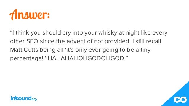 """Answer: """"I think you should cry into your whisky at night like every other SEO since the advent of not provided. I still r..."""