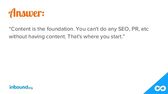 """Answer: """"Content is the foundation. You can't do any SEO, PR, etc without having content. That's where you start."""""""