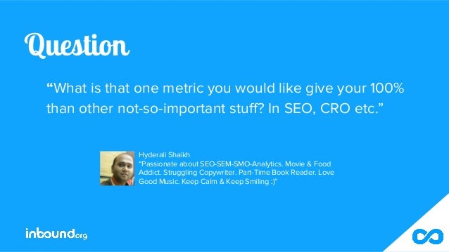 """Question """"What is that one metric you would like give your 100% than other not-so-important stuff? In SEO, CRO etc."""" Hyder..."""