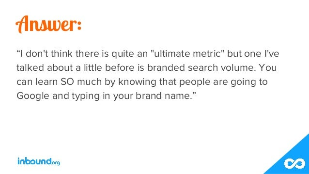 """Answer: """"I don't think there is quite an """"ultimate metric"""" but one I've talked about a little before is branded search vol..."""