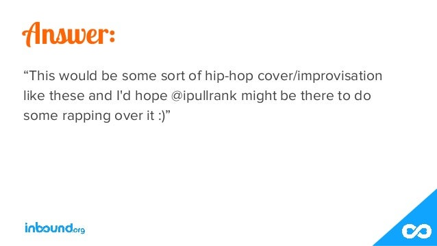 """Answer: """"This would be some sort of hip-hop cover/improvisation like these and I'd hope @ipullrank might be there to do so..."""