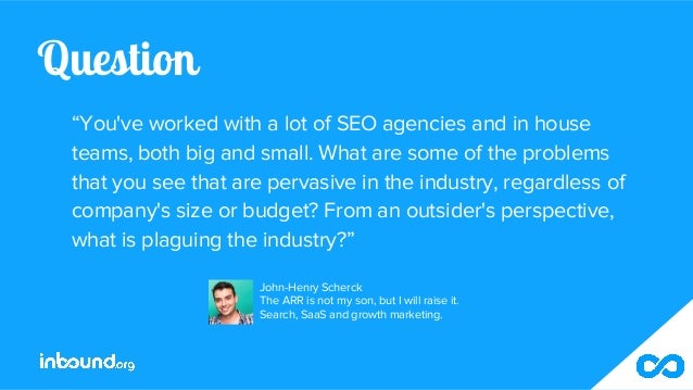 """Question """"You've worked with a lot of SEO agencies and in house teams, both big and small. What are some of the problems t..."""