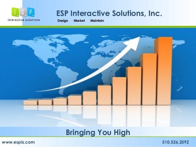Design Market Maintain www.espis.com 510.526.2592 ESP Interactive Solutions, Inc. Bringing You High Design Market Maintain