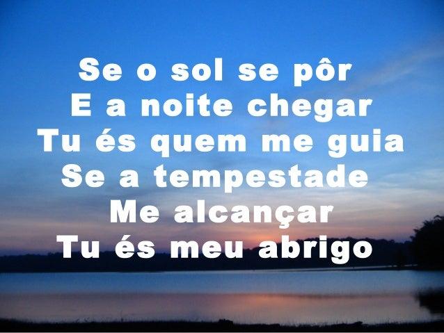 Se o sol se pôr E a noite chegar Tu és quem me guia Se a tempestade Me alcançar Tu és meu abrigo