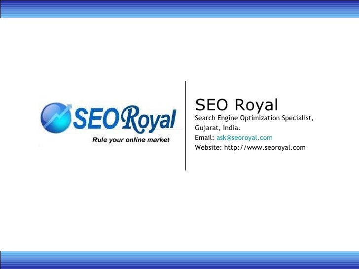 SEO Royal Search Engine Optimization Specialist, Gujarat, India. Email:  [email_address] Website: http://www.seoroyal.com