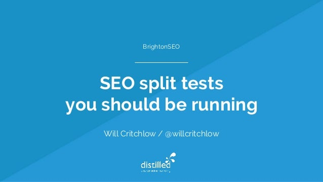 SEO split tests you should be running Will Critchlow / @willcritchlow BrightonSEO