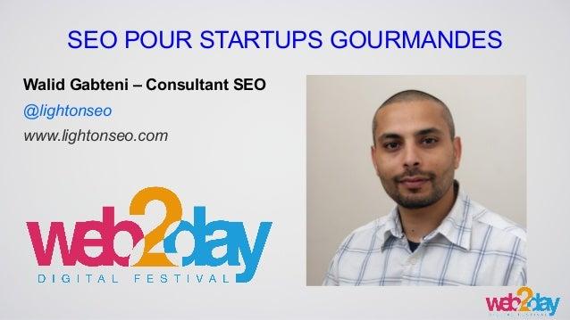 SEO POUR STARTUPS GOURMANDES Walid Gabteni – Consultant SEO @lightonseo www.lightonseo.com