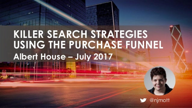 @njmott Albert House – July 2017 KILLER SEARCH STRATEGIES USING THE PURCHASE FUNNEL