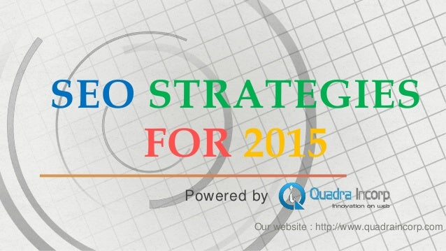 SEO STRATEGIES  FOR 2015  Powered by  Our website : http://www.quadraincorp.com