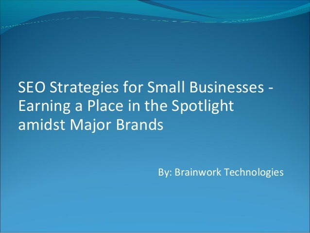 SEO Strategies for Small Businesses -Earning a Place in the Spotlightamidst Major Brands                    By: Brainwork ...