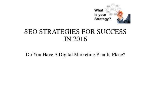 SEO STRATEGIES FOR SUCCESS IN 2016 Do You Have A Digital Marketing Plan In Place?