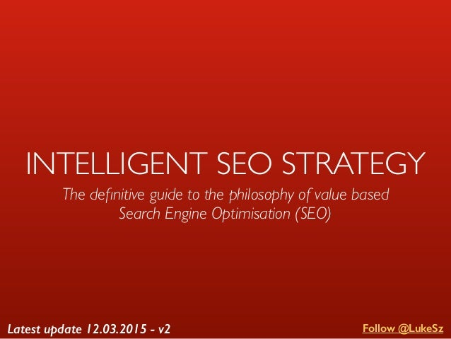 INTELLIGENT SEO STRATEGY The definitive guide to the philosophy of value based Search Engine Optimisation (SEO) Follow @Luk...