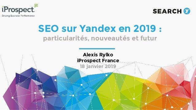 SEO sur Yandex en 2019 : particularités, nouveautés et futur Alexis Rylko iProspect France 18 janvier 2019