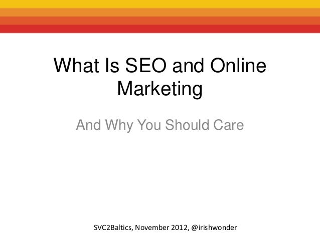 What Is SEO and Online       Marketing  And Why You Should Care    SVC2Baltics, November 2012, @irishwonder