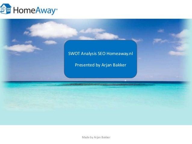 SWOT Analysis SEO Homeaway.nl Presented by Arjan Bakker Made by Arjan Bakker