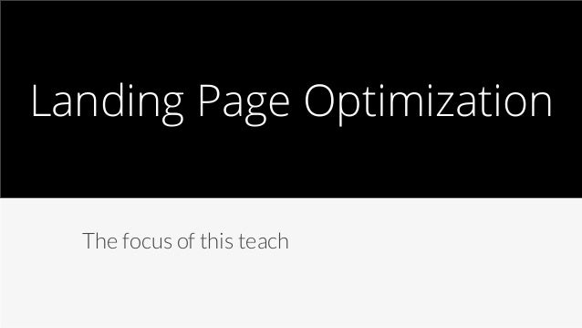 Landing Page Optimization  The focus of this teach