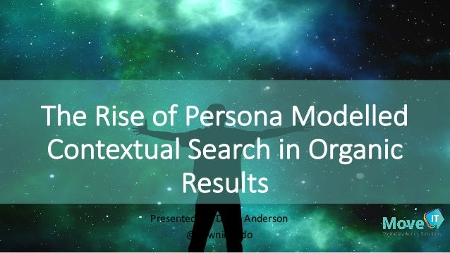 The	   Rise	   of	   Persona	   Modelled	    Contextual	   Search	   in	   Organic	    Results Presented	   by:	   Dawn	  ...
