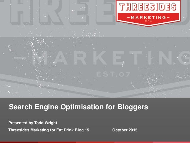 Search Engine Optimisation for Bloggers Presented by Todd Wright Threesides Marketing for Eat Drink Blog 15 October 2015