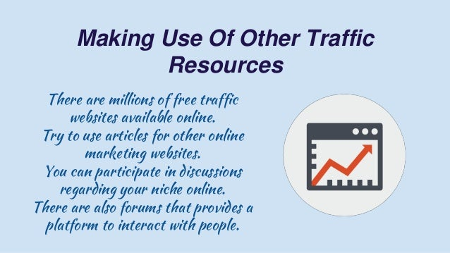 Making Use Of Other Traffic Resources There are millions of free traffic websites available online. Try to use articles fo...