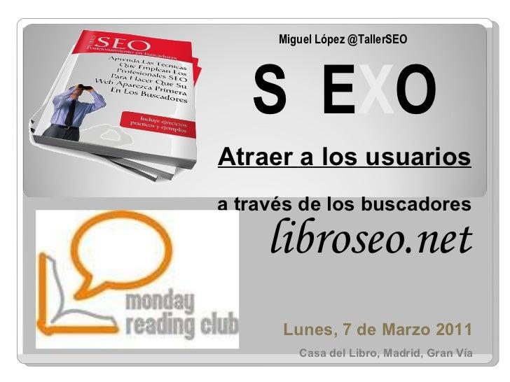 Miguel López @TallerSEO  S  E X O Atraer a los usuarios  a través de los buscadores Lunes, 7 de Marzo 2011 Casa del Libro,...