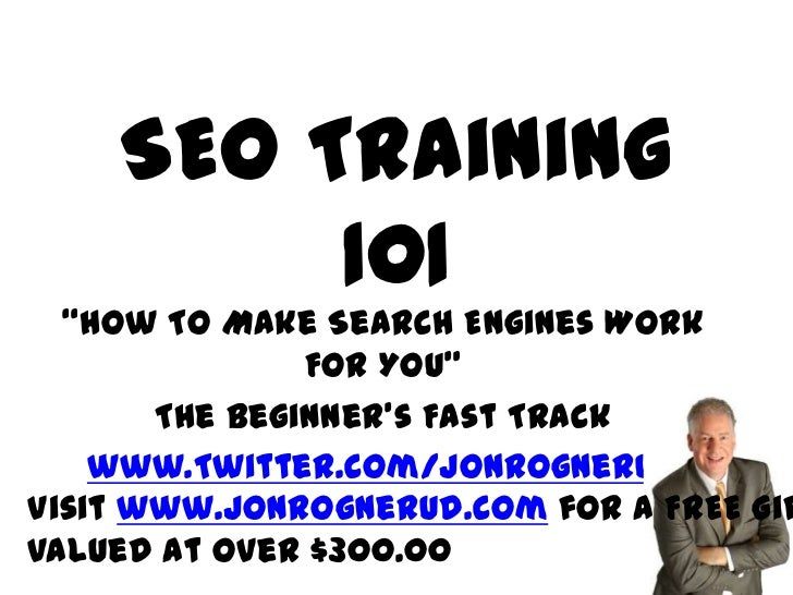 "SEO Training         101  ""How To Make Search Engines Work               For YOU""       The Beginner's Fast Track    www.T..."