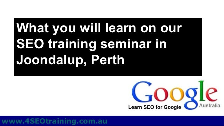 What you will learn on our   SEO training seminar in   Joondalup, Perthwww.4SEOtraining.com.au
