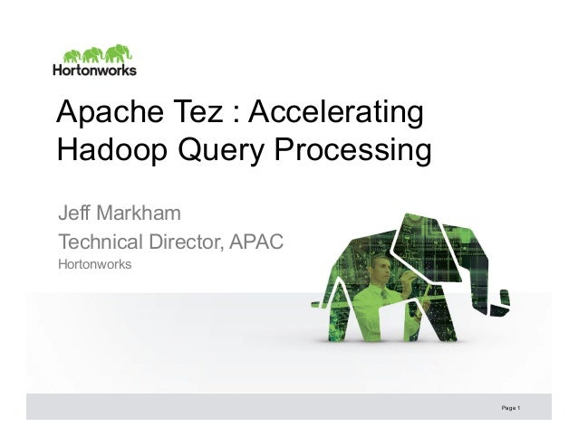 Apache Tez : Accelerating Hadoop Query Processing Jeff Markham Technical Director, APAC Hortonworks  Page 1