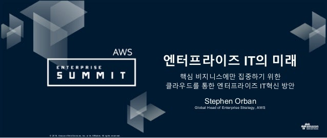 © 2016, Amazon Web Services, Inc. or its Affiliates. All rights reserved. Stephen Orban 엔터프라이즈 IT의 미래 핵심 비지니스에만 집중하기 위한 클라...