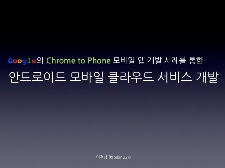 Google의ChrometoPhone모바일앱개발사례를통한안드로이드모바일클라우드서비스개발                                          이현남(@brian02k)