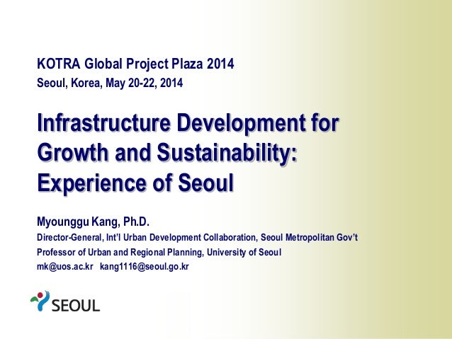 1 Infrastructure Development for Growth and Sustainability: Experience of Seoul KOTRA Global Project Plaza 2014 Seoul, Kor...