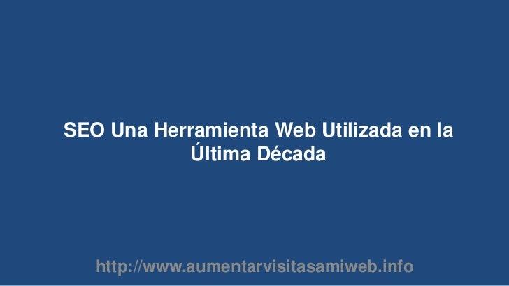SEO Una Herramienta Web Utilizada en la Última Década<br />http://www.aumentarvisitasamiweb.info<br />