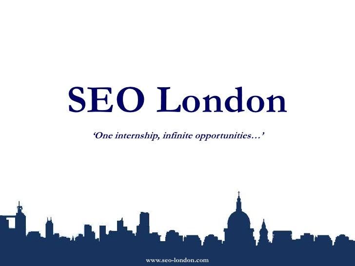 SEO London<br />'One internship, infinite opportunities…'<br />www.seo-london.com<br />