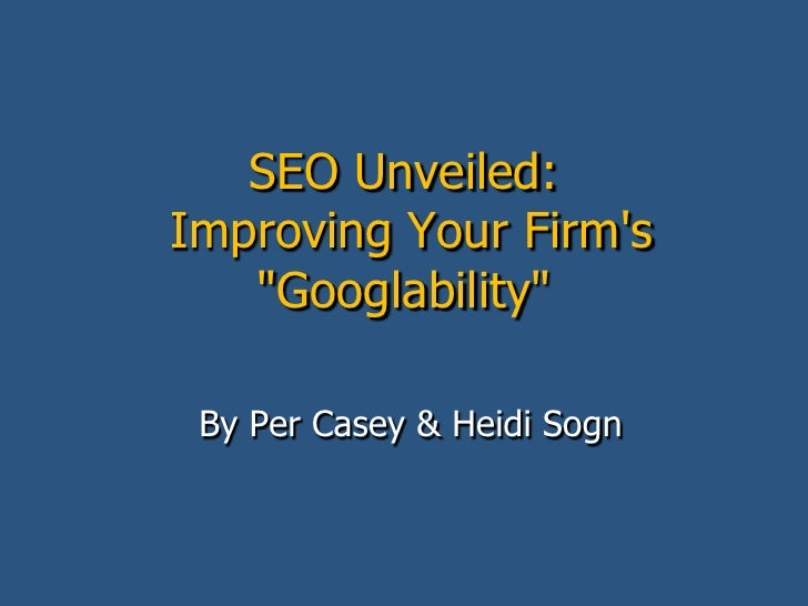 "SEO Unveiled:Improving Your Firm's ""Googlability""<br />By Per Casey & Heidi Sogn<br />"