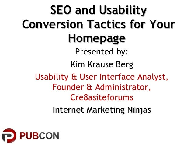 SEO and UsabilityConversion Tactics for Your        Homepage             Presented by:            Kim Krause Berg  Usabili...
