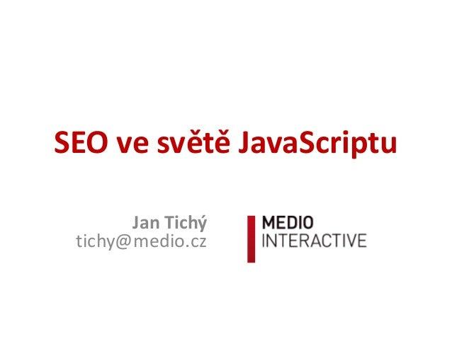 SEO ve světě JavaScriptu Jan Tichý tichy@medio.cz