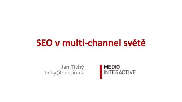 SEOvmulti-channelsvětě JanTichý tichy@medio.cz