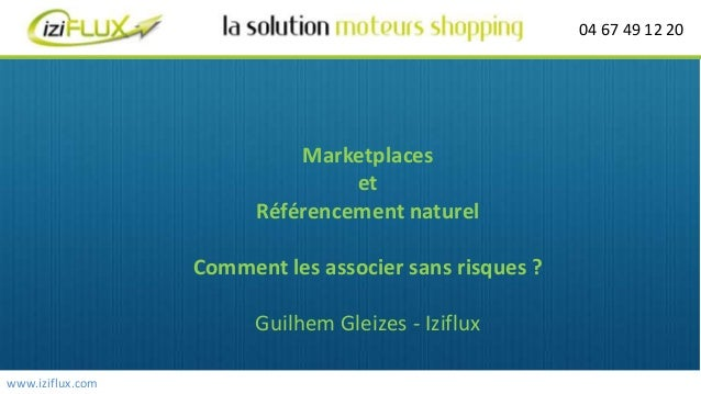 04 67 49 12 20 www.iziflux.com Marketplaces et Référencement naturel Comment les associer sans risques ? Guilhem Gleizes -...