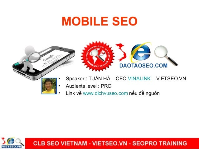 MOBILE SEO•   Speaker : TUẤN HÀ – CEO VINALINK – VIETSEO.VN•   Audients level : PRO•   Link về www.dichvuseo.com nếu đề ng...