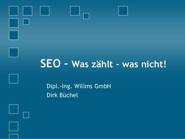 SEO – Was zählt – was nicht! Dipl.-Ing. Willms GmbH Dirk Büchel