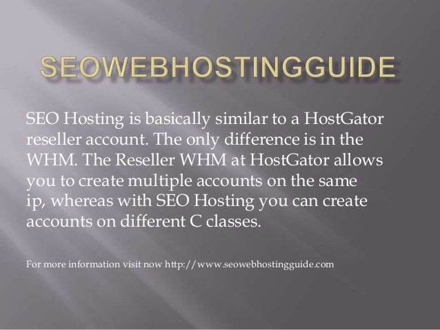 SEO Hosting is basically similar to a HostGator reseller account. The only difference is in the WHM. The Reseller WHM at H...