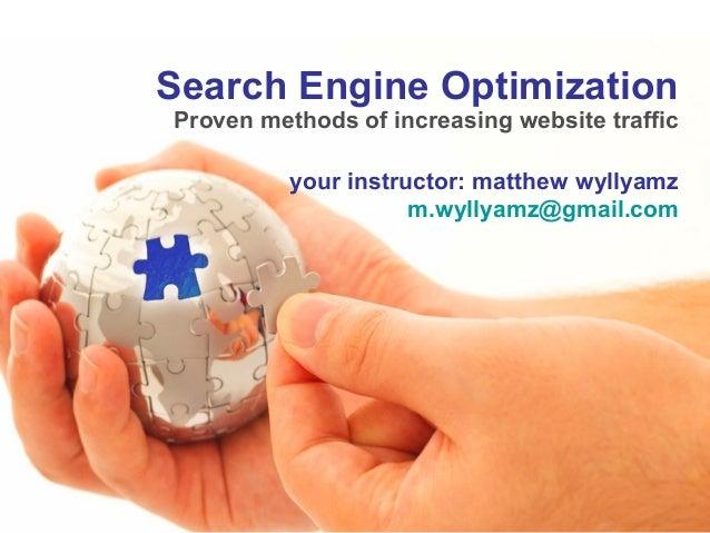 Search Engine Optimization Proven methods of increasing website traffic your instructor: matthew wyllyamz m.wyllyamz@gmail...