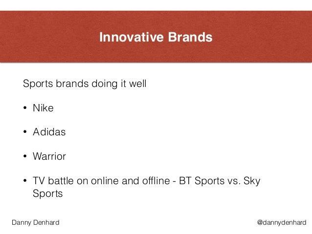 Innovative Brands Sports brands doing it well • Nike • Adidas • Warrior • TV battle on online and offline - BT Sports vs. ...