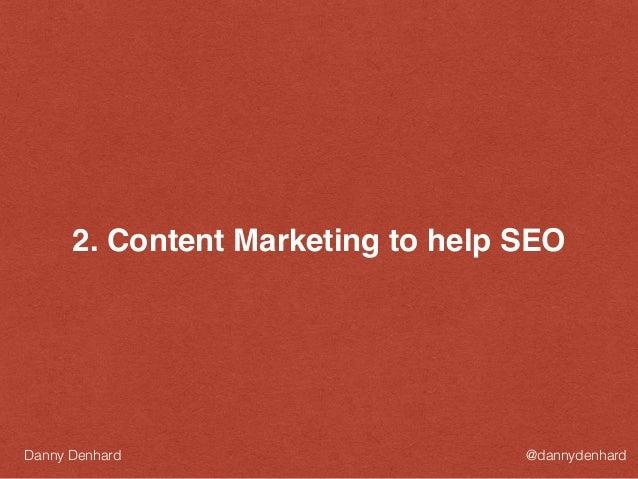 2. Content Marketing to help SEO @dannydenhardDanny Denhard