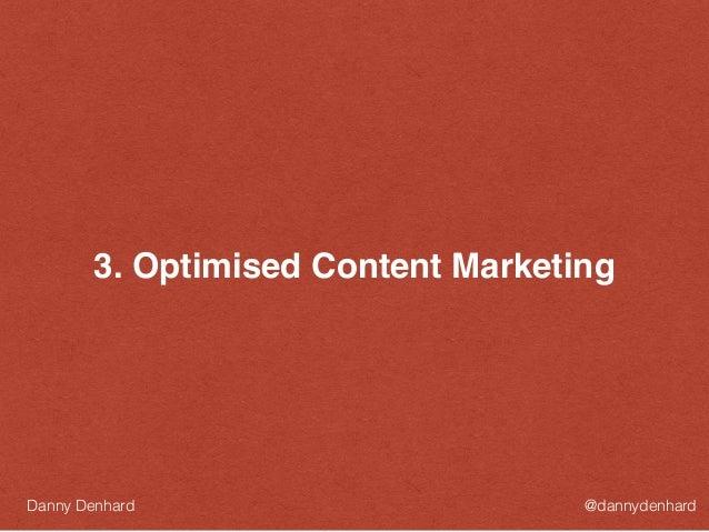 3. Optimised Content Marketing @dannydenhardDanny Denhard