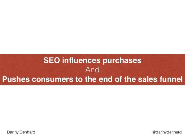 SEO influences purchases  And  Pushes consumers to the end of the sales funnel @dannydenhardDanny Denhard